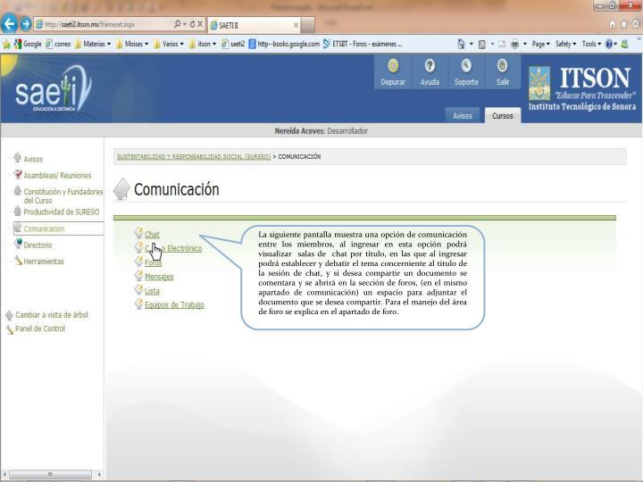 La siguiente pantalla muestra una opción de comunicación  entre los miembros, al ingresar en esta opción podrá  visualizar  salas de  chat por titulo, en las que al ingresar podrá establecer y debatir el tema concerniente al titulo de la sesión de chat, y si desea compartir un documento se comentara y se abrirá en la sección de foros, (en el mismo apartado de comunicación) un espacio para adjuntar el documento que se desea compartir. Para el manejo del área de foro se explica en el apartado de foro.
