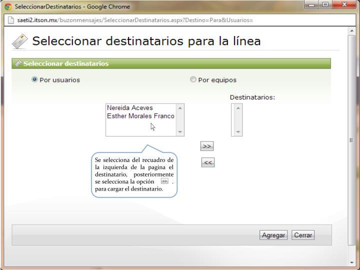 Se selecciona del recuadro de la izquierda de la pagina el destinatario, posteriormente se selecciona la opción          .          para cargar el destinatario.