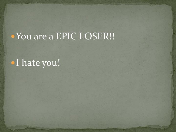You are a EPIC LOSER!!