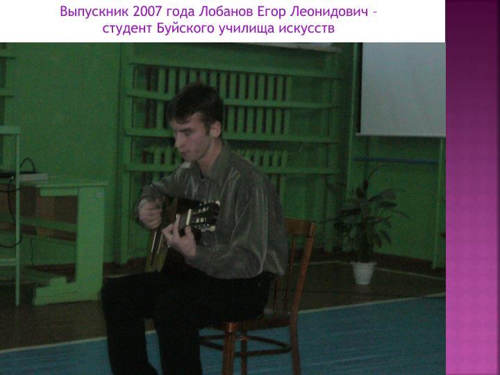 Выпускник 2007 года Лобанов Егор Леонидович –