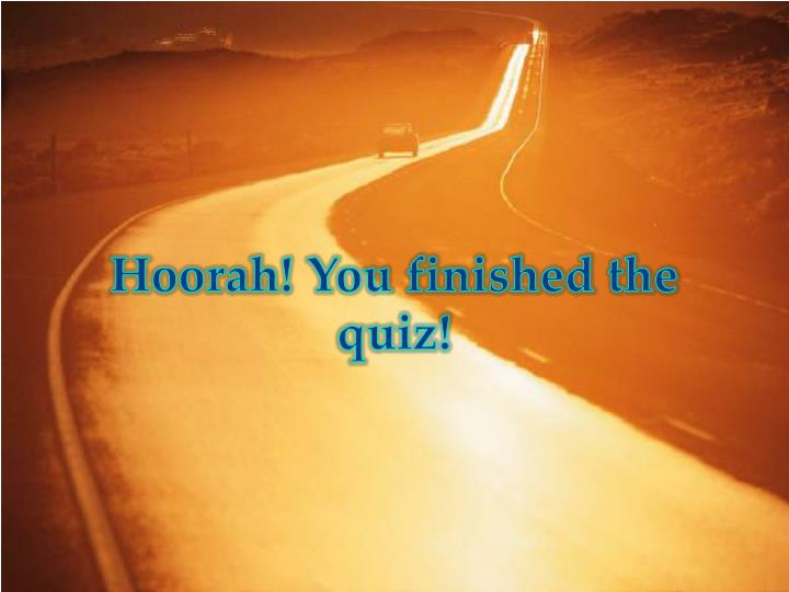 Hoorah! You finished the quiz!