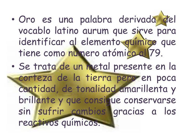 Oro es una palabra derivada del vocablo latino aurum que sirve para identificar al elemento químico que tiene como número atómico al 79.