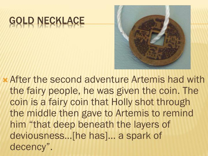 "After the second adventure Artemis had with the fairy people, he was given the coin. The coin is a fairy coin that Holly shot through the middle then gave to Artemis to remind him ""that deep beneath the layers of deviousness...[he has]... a spark of decency""."