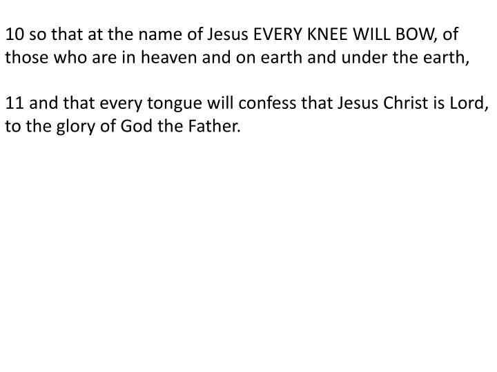 10 so that at the name of Jesus EVERY KNEE WILL BOW, of those who are in heaven and on earth and und...