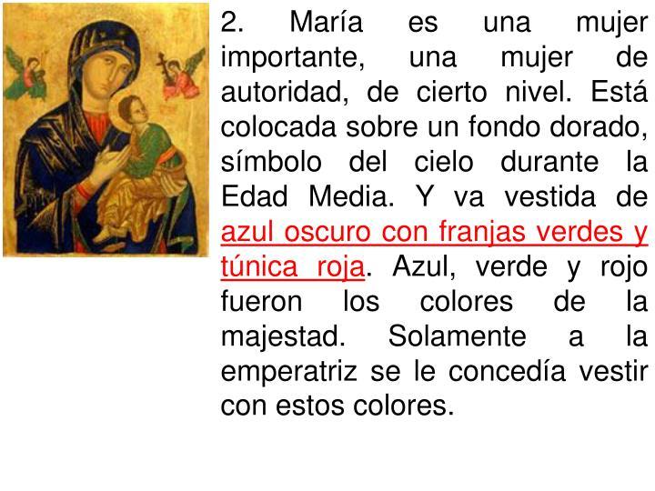 2. María es una mujer importante, una mujer de autoridad, de cierto nivel. Está colocada sobre un fondo dorado, símbolo del cielo durante la Edad Media. Y va vestida de