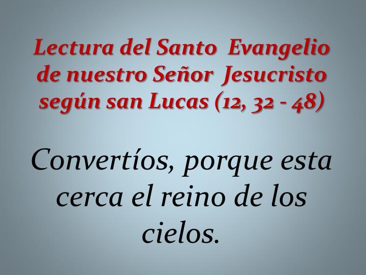 Lectura del Santo Evangelio de nuestro Señor Jesucristo según san Lucas (12, 32 - 48)