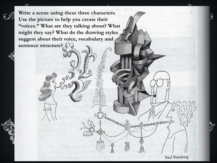 """Write a scene using these three characters. Use the picture to help you create their """"voices."""" What are they talking about? What might they say? What do the drawing styles suggest about their voice, vocabulary and sentence structure?"""