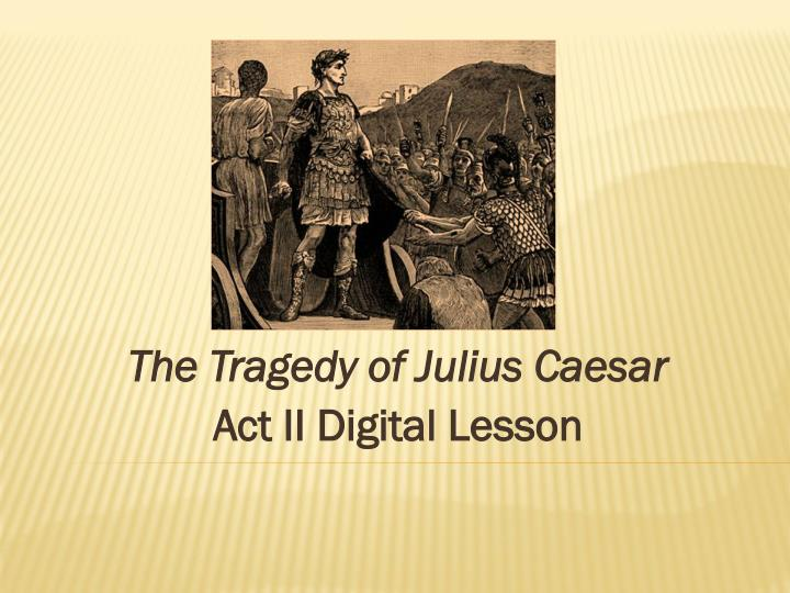 essays on the tragedy of julius caesar Julius caesar in shakespeare's julius caesar, decius brutus and mark antony, both roman senators, eulogize julius caesar, each using a different technique and approach brutus, in a somewhat arrogant, to the point, eulogy, attempts to sway the people.