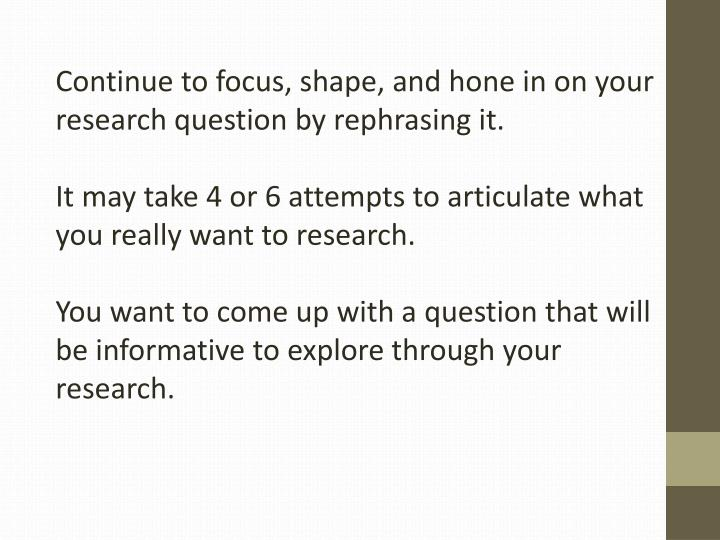Continue to focus, shape, and hone in on your research question by rephrasing it.