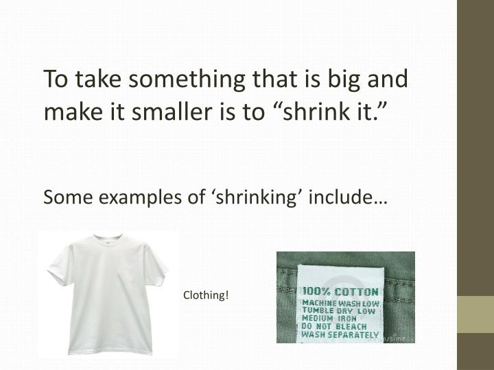 "To take something that is big and make it smaller is to ""shrink it."""
