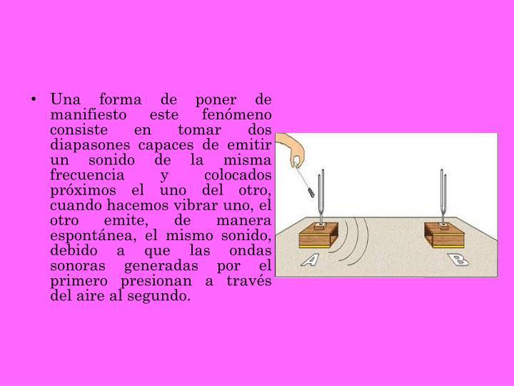Una forma de poner de manifiesto este fenómeno consiste en tomar dos diapasones capaces de emitir un sonido de la misma frecuencia y colocados próximos el uno del otro, cuando hacemos vibrar uno, el otro emite, de manera espontánea, el mismo sonido, debido a que las ondas sonoras generadas por el primero presionan a través del aire al segundo.