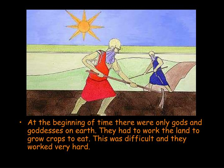 At the beginning of time there were only gods and goddesses on earth. They had to work the land to grow crops to eat. This was difficult and they worked very hard.