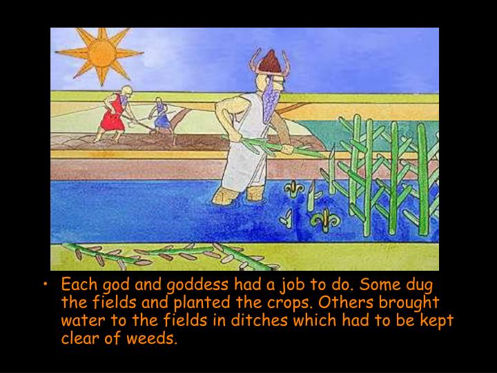 Each god and goddess had a job to do. Some dug the fields and planted the crops. Others brought water to the fields in ditches which had to be kept clear of weeds.