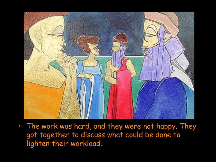 The work was hard, and they were not happy. They got together to discuss what could be done to lighten their workload.