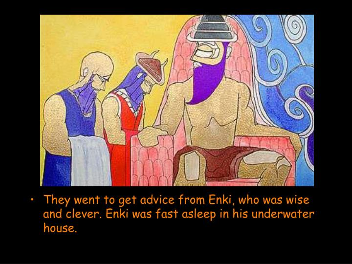 They went to get advice from Enki, who was wise and clever. Enki was fast asleep in his underwater house.