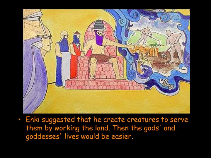 Enki suggested that he create creatures to serve them by working the land. Then the gods' and goddesses' lives would be easier.