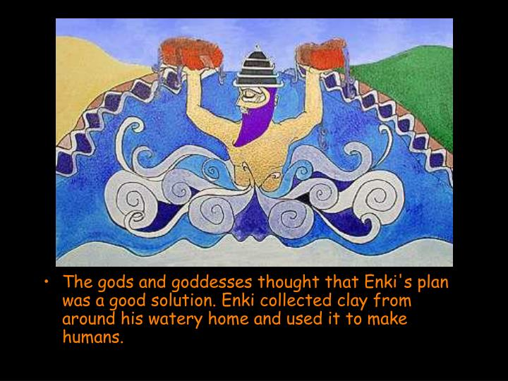 The gods and goddesses thought that Enki's plan was a good solution. Enki collected clay from around his watery home and used it to make humans.