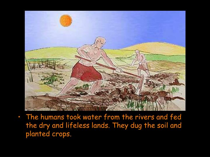 The humans took water from the rivers and fed the dry and lifeless lands. They dug the soil and planted crops.