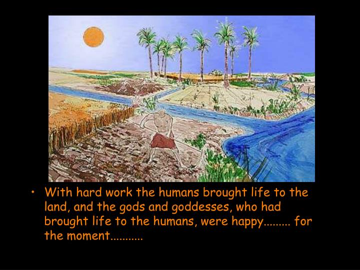 With hard work the humans brought life to the land, and the gods and goddesses, who had brought life to the humans, were happy......... for the moment...........