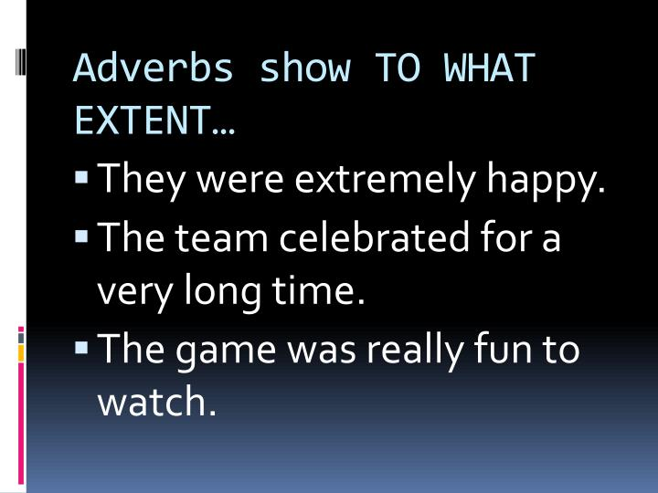 Adverbs show TO WHAT EXTENT…