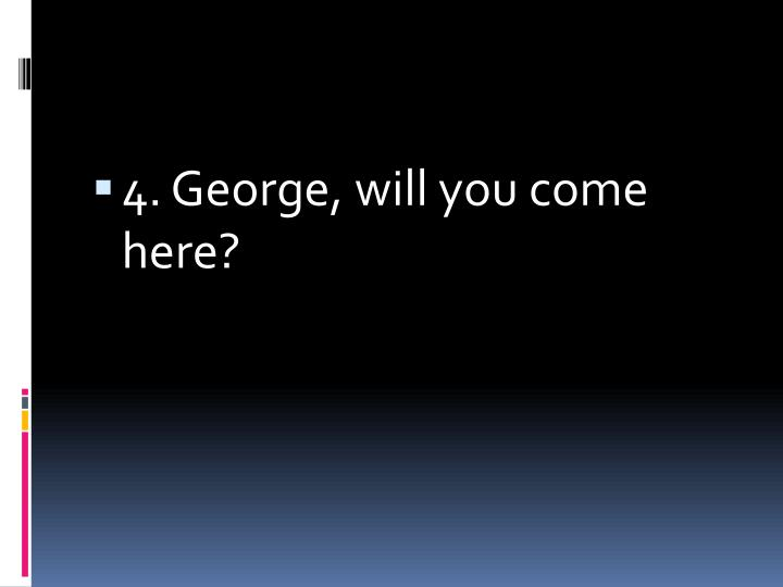 4. George, will you come here?