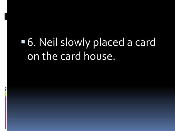 6. Neil slowly placed a card on the card house