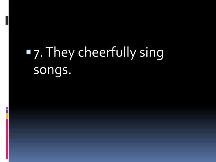 7. They cheerfully sing songs.