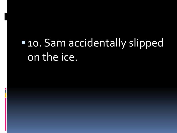 10. Sam accidentally slipped on the ice.