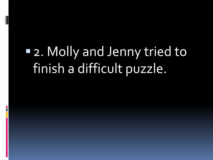 2. Molly and Jenny tried to finish a difficult puzzle.