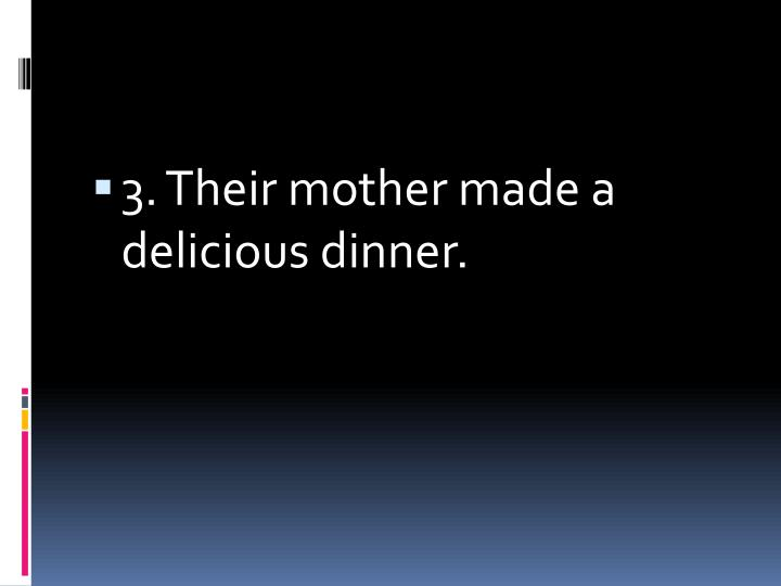 3. Their mother made a delicious dinner.
