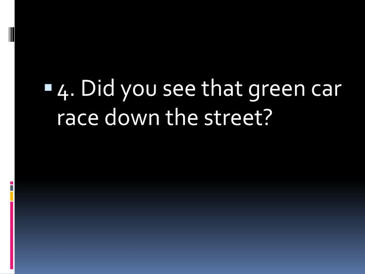 4. Did you see that green car race down the street?