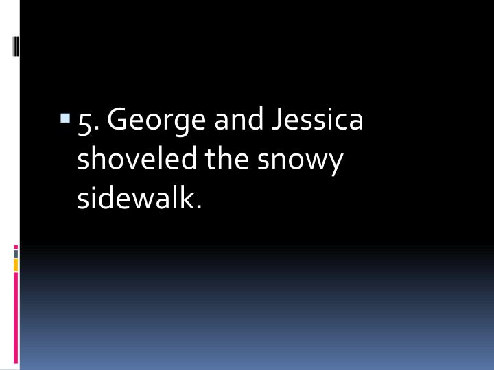 5. George and Jessica shoveled the snowy sidewalk.