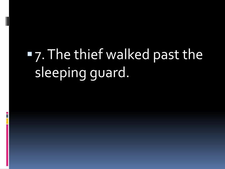 7. The thief walked past the sleeping guard.