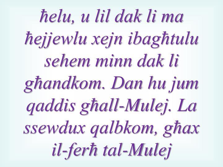 ħelu, u lil dak li ma ħejjewlu xejn ibagħtulu sehem
