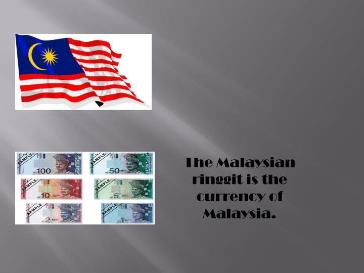 The Malaysian ringgit is the currency of Malaysia.