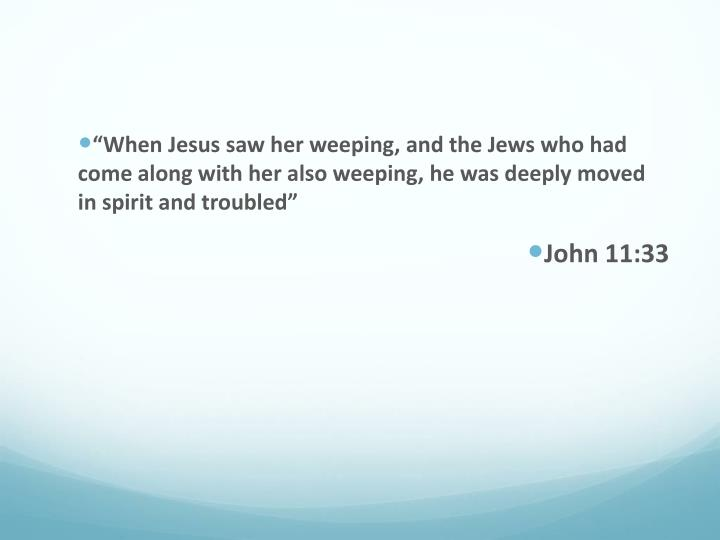 """When Jesus saw her weeping, and the Jews who had come along with her also weeping, he was deeply ..."