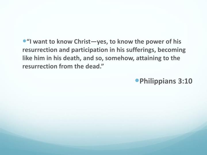 """I want to know Christ—yes, to know the power of his resurrection and participation in his suffe..."
