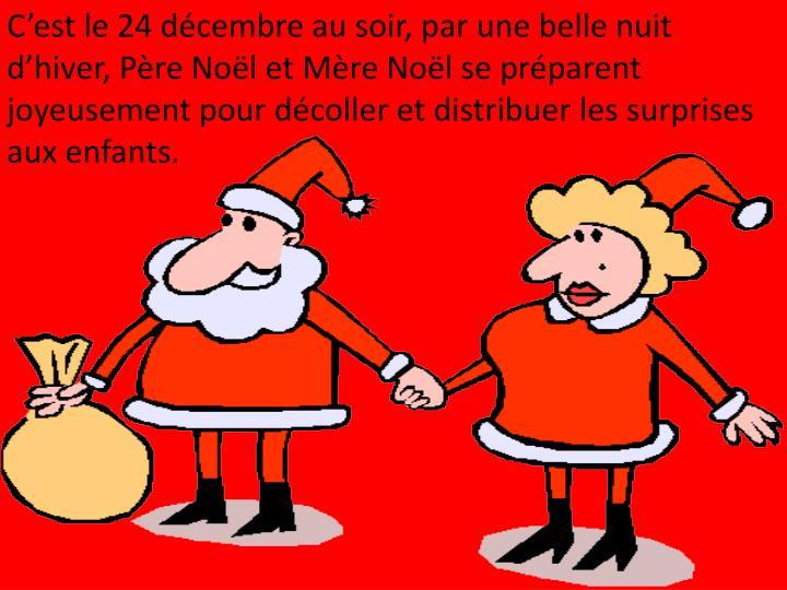 C'est le 24 décembre au soir, par une belle nuit d'hiver, Père Noël et Mère Noël se préparent joyeusement pour décoller et distribuer les surprises aux enfants.
