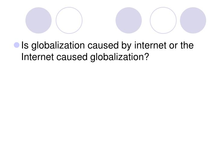 Is globalization caused by internet or the  Internet caused globalization?