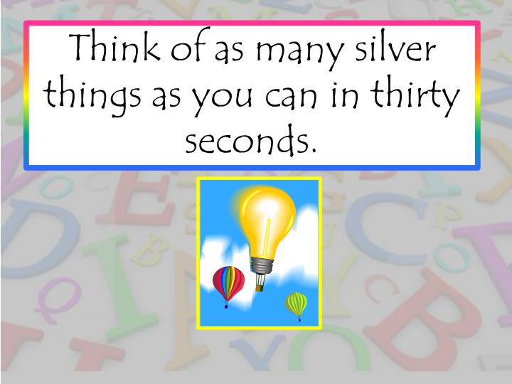 Think of as many silver things as you can in thirty seconds.