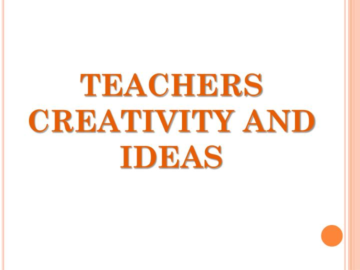 TEACHERS CREATIVITY AND IDEAS