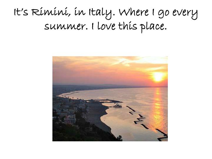 It's Rimini, in Italy.