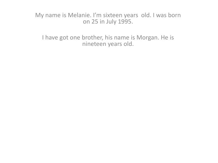 My name is Melanie. I'm sixteen years  old. I was born on 25 in July 1995.