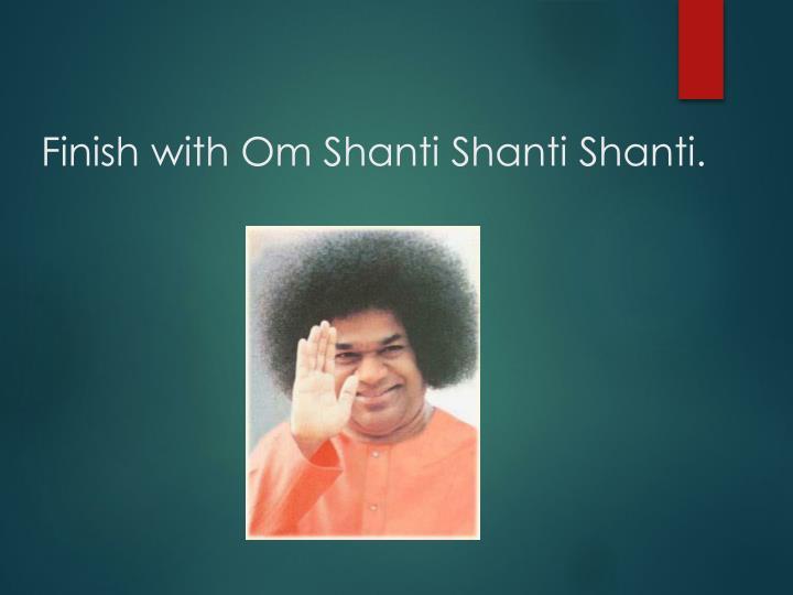 Finish with Om Shanti