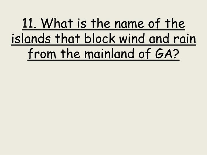 11. What is the name of the islands that block wind and rain from the mainland of GA?