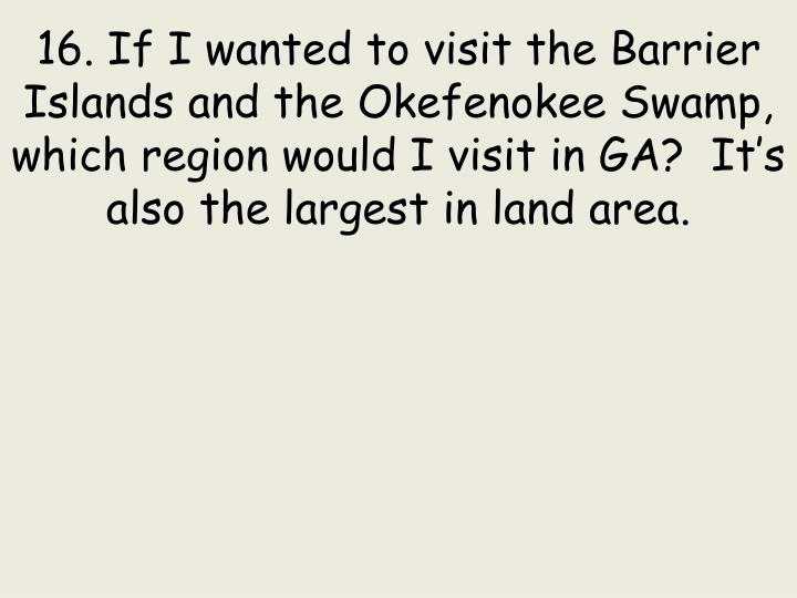 16. If I wanted to visit the Barrier Islands and the Okefenokee Swamp, which region would I visit in GA?  It's also the largest in land area.