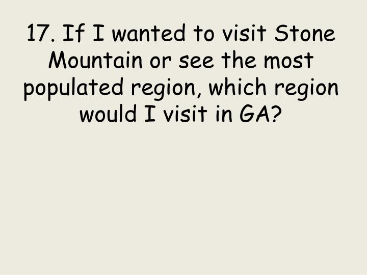 17. If I wanted to visit Stone Mountain or see the most populated region, which region would I visit in GA?