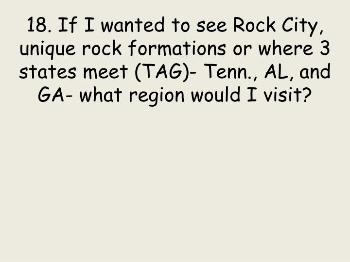 18. If I wanted to see Rock City, unique rock formations or where 3 states meet (TAG)- Tenn., AL, and GA- what region would I visit?