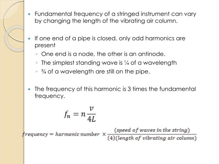 Fundamental frequency of a stringed instrument can vary by changing the length of the vibrating air column.