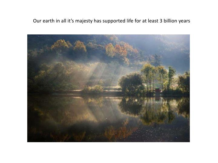 Our earth in all it's majesty has supported life for at least 3 billion years